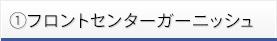 ①フロントセンターガーニッシュ