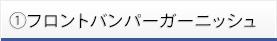 ①フロントバンパーガーニッシュ